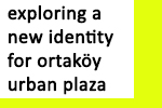 Exploring a New Identity for Ortaköy Urban Plaza